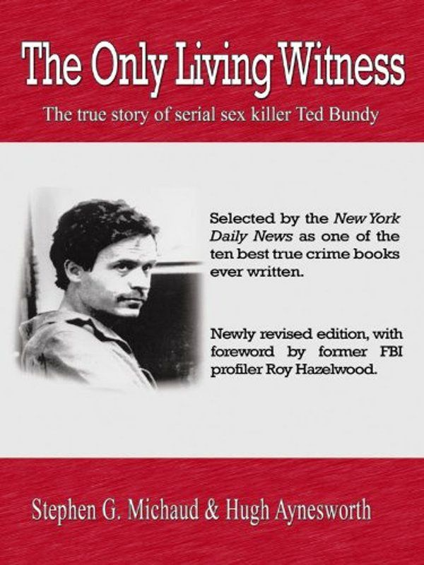 The Only Living Witness The True Story of Serial Sex Killer Ted Bundy by Michaud, Stephen G
