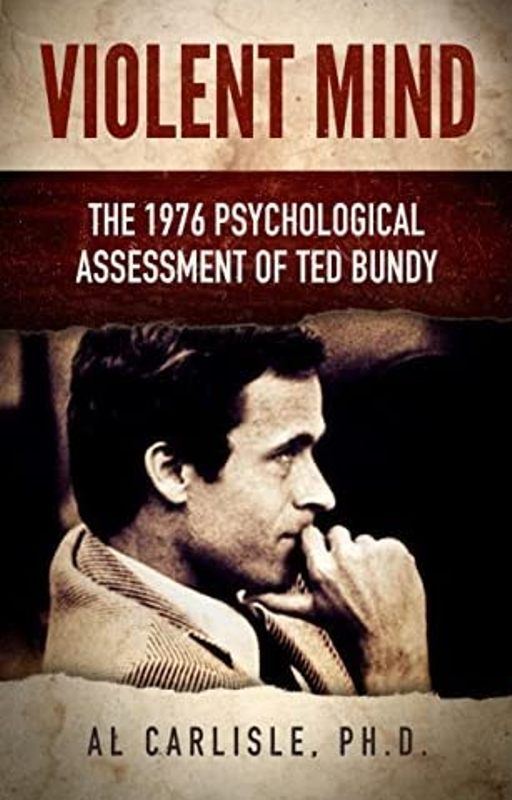 Violent Mind The 1976 Psychological Assessment of Ted Bundy by Carlisle, Al